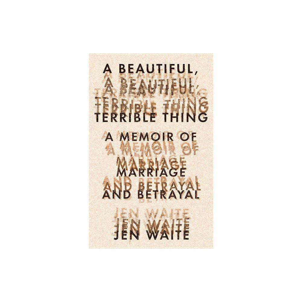A Beautiful, Terrible Thing - by Jen Waite (Hardcover)