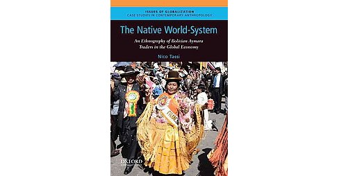 Native World-System : An Ethnography of Bolivian Aymara Traders in the Global Economy (Paperback) (Nico - image 1 of 1