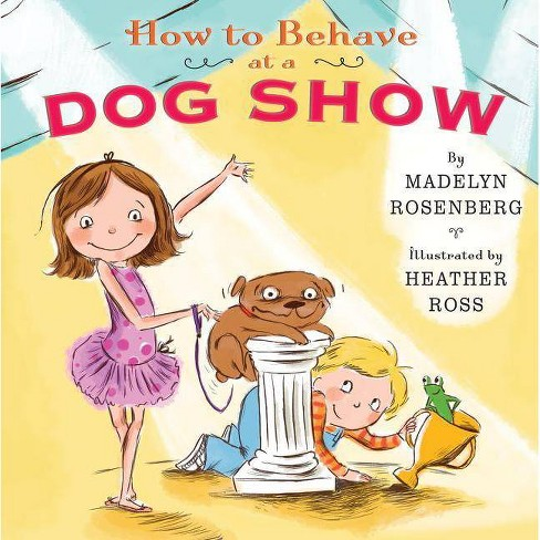 How to Behave at a Dog Show - by  Madelyn Rosenberg (Hardcover) - image 1 of 1