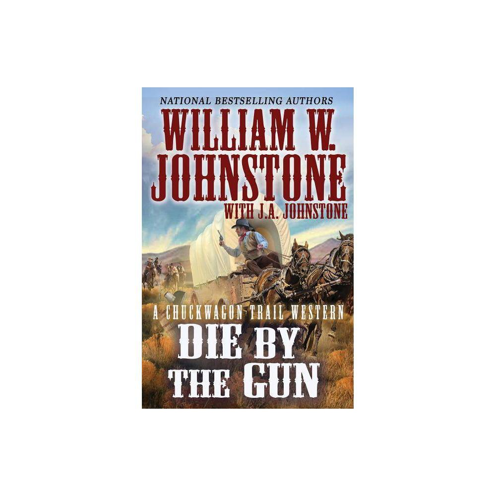 Die by the Gun - (Chuckwagon Trail Western) by William W Johnstone & J A Johnstone (Paperback) Discounts