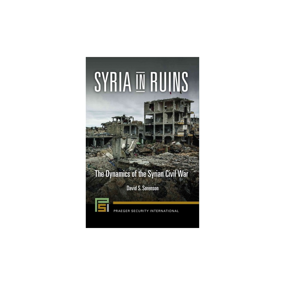 Syria in Ruins : The Dynamics of the Syrian Civil War (Hardcover) (David S. Sorenson)