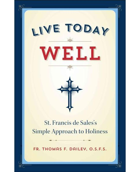 Live Today Well : St. Francis De Sales's Simple Approach to Holiness (Paperback) (Thomas F. - image 1 of 1