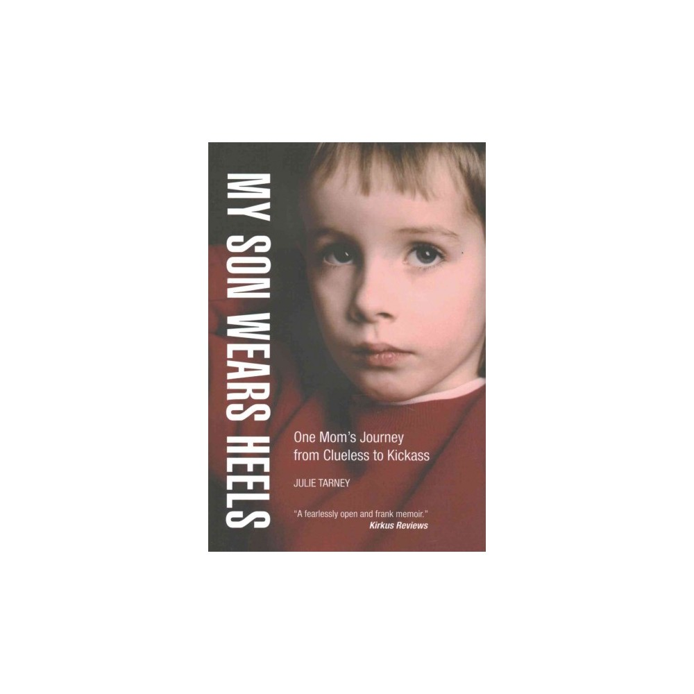 My Son Wears Heels : One Mom's Journey from Clueless to Kickass (Hardcover) (Julie Tarney)