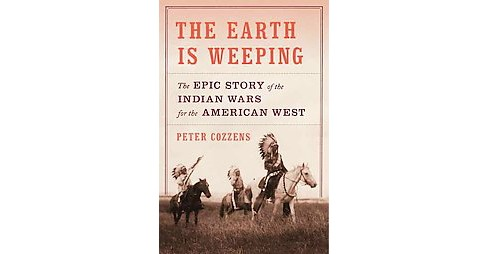 Earth Is Weeping : The Epic Story of the Indian Wars for the American West (Hardcover) (Peter Cozzens) - image 1 of 1