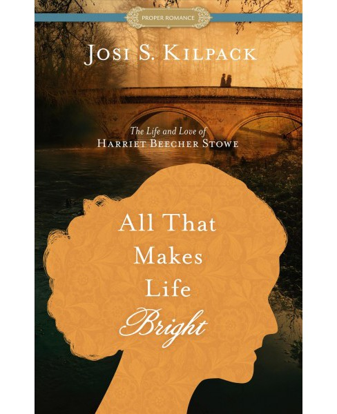 All That Makes Life Bright : The Life and Love of Harriet Beecher Stowe - Large Print by Josi S. Kilpack - image 1 of 1