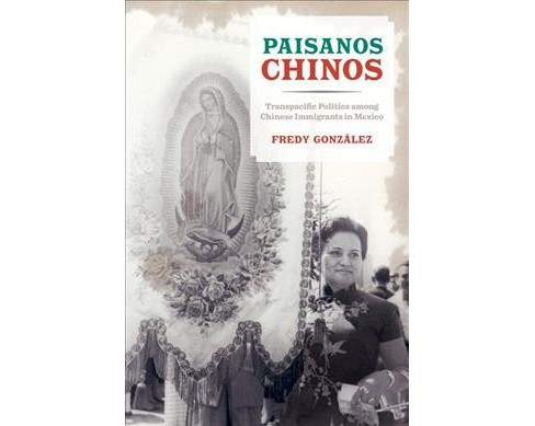 Paisanos Chinos : Transpacific Politics Among Chinese Immigrants in Mexico -  (Hardcover) - image 1 of 1