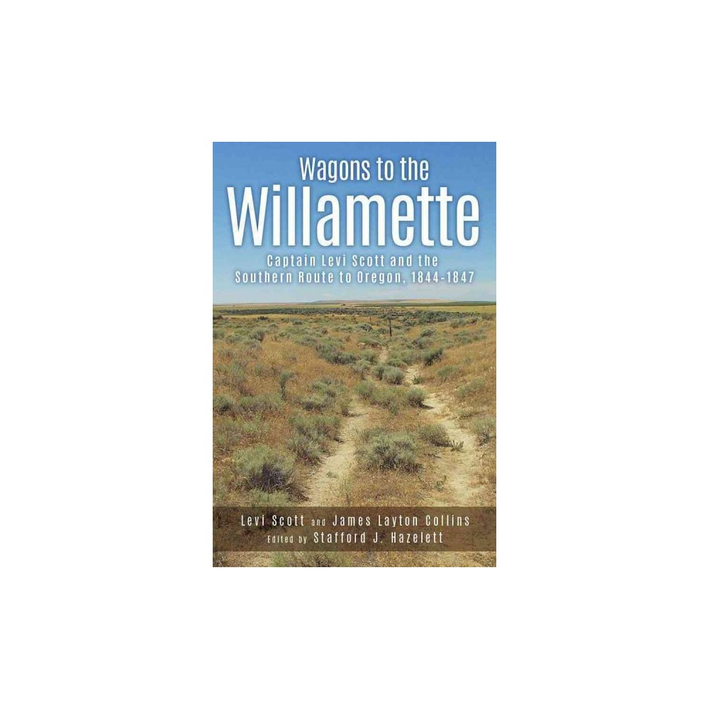 Wagons to the Willamette : Captain Levi Scott and the Southern Route to Oregon, 1844-1847 (Paperback)