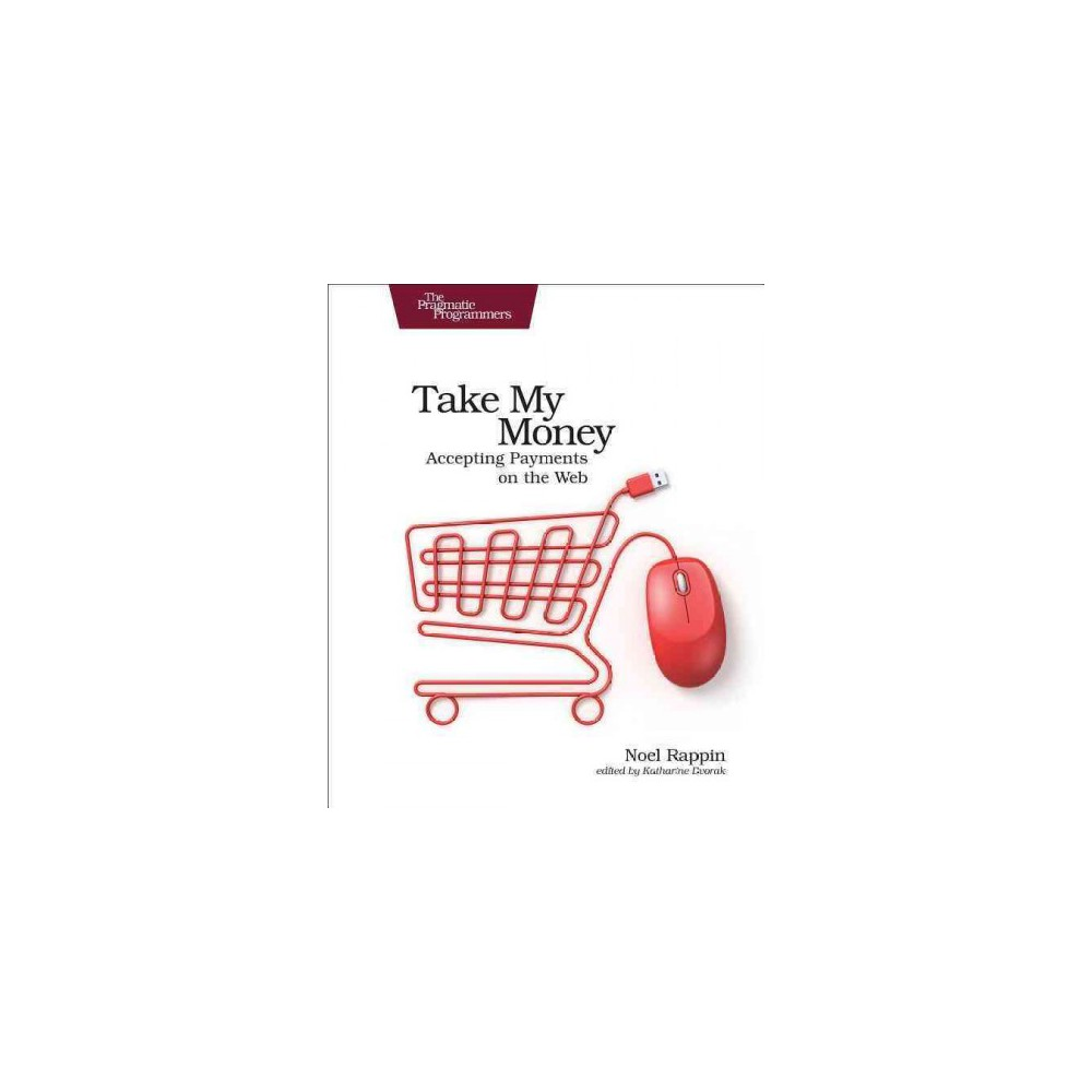 Take My Money : Accepting Payments on the Web (Paperback) (Noel Rappin)