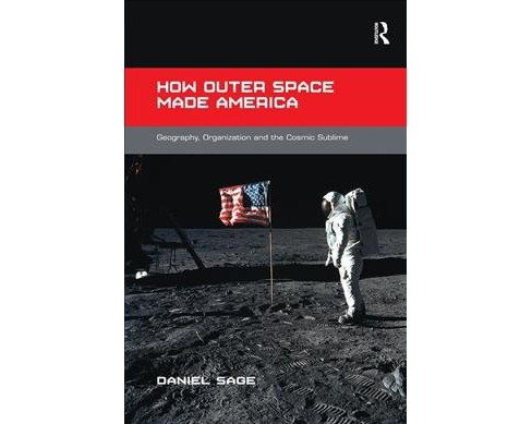 How Outer Space Made America : Geography, Organization and the Cosmic Sublime -  (Paperback) - image 1 of 1