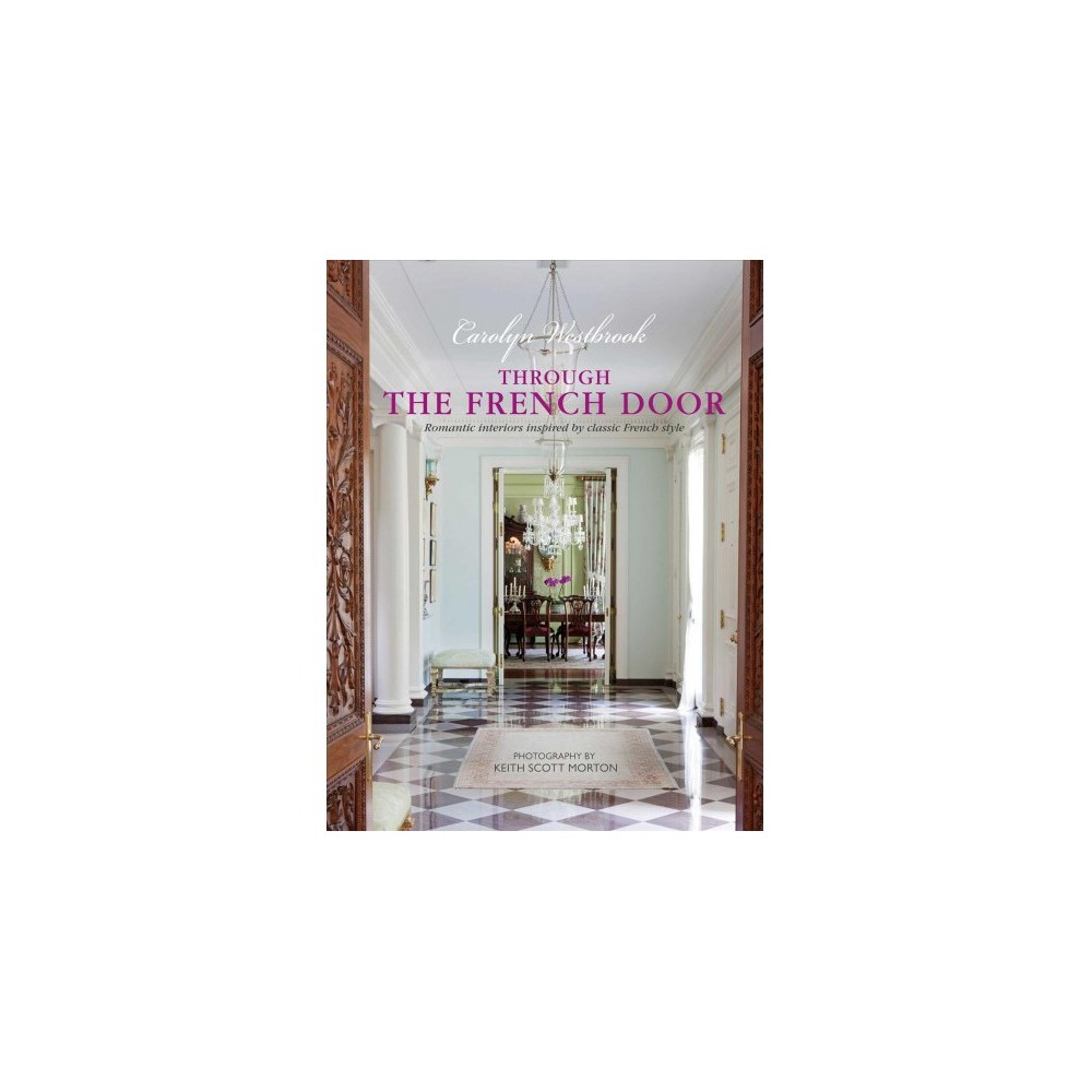 Through the French Door : Romantic Interiors Inspired by Classic French Style - (Hardcover)