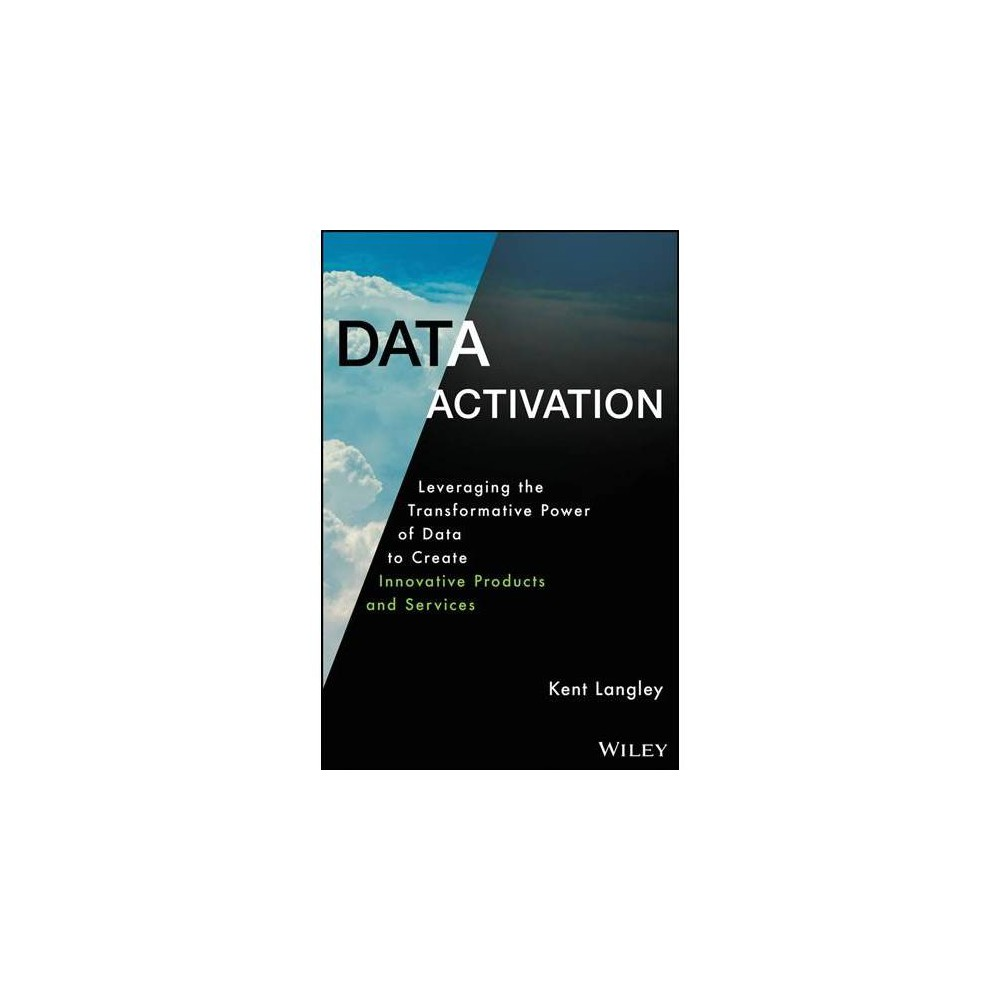 Data Activation : Leveraging the Transformative Power of Data to Create Innovative Products and Services