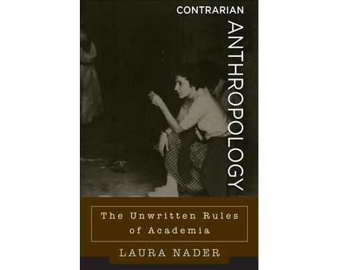 Contrarian Anthropology : The Unwritten Rules of Academia -  by Laura Nader (Hardcover) - image 1 of 1
