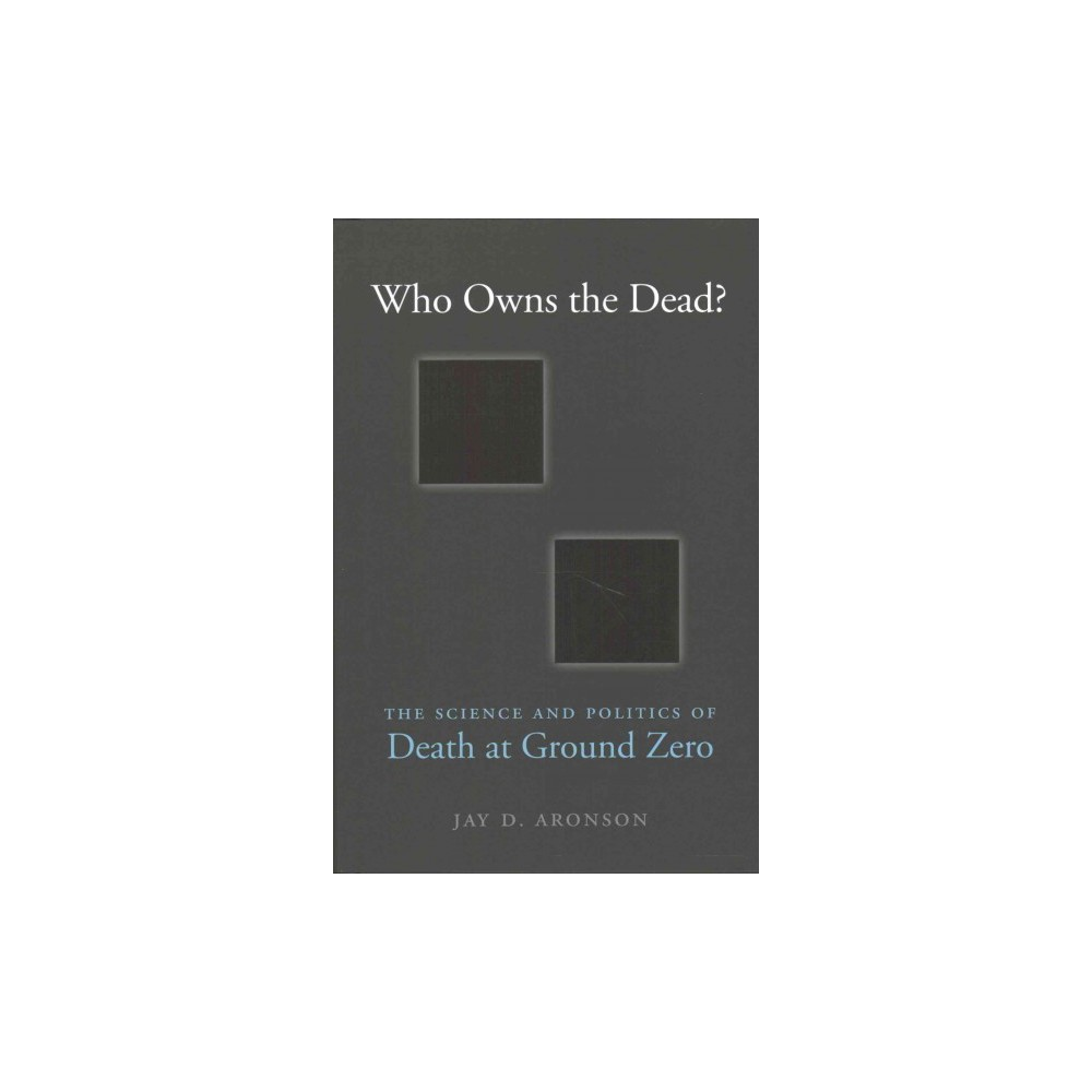 Who Owns the Dead? : The Science and Politics of Death at Ground Zero (Hardcover) (Jay D. Aronson)