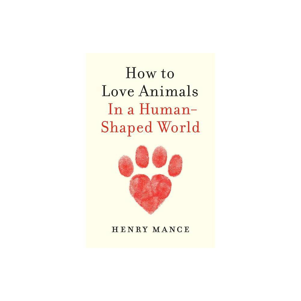 How To Love Animals By Henry Mance Hardcover