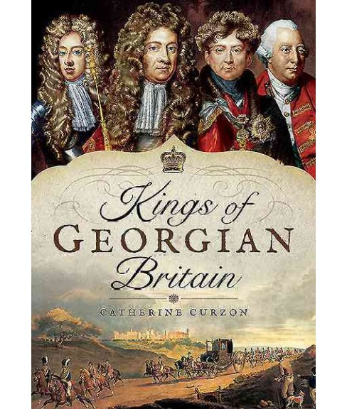 Kings of Georgian Britain -  by Catherine Curzon (Hardcover) - image 1 of 1