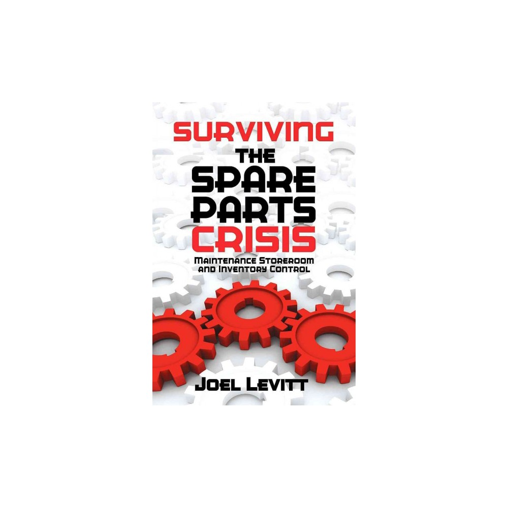 Surviving the Spare Parts Crisis : Maintenance Storeroom and Inventory Control (Hardcover) (Joel Levitt)