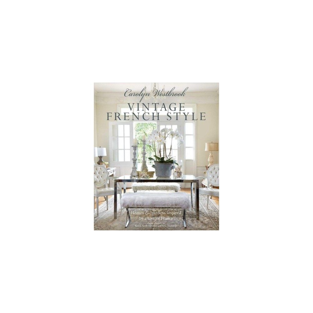Carolyn Westbrook Vintage French Style : Homes & gardens inspired by a love of france - (Hardcover)