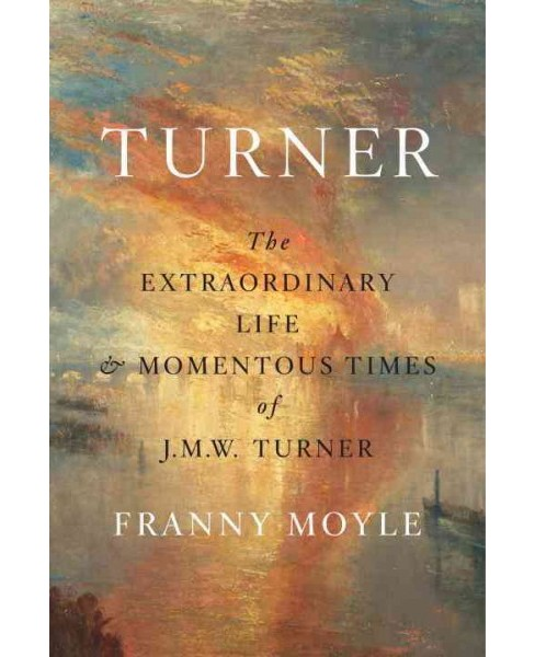 Turner : The Extraordinary Life and Momentous Times of J. M. W. Turner -  by Franny Moyle (Hardcover) - image 1 of 1