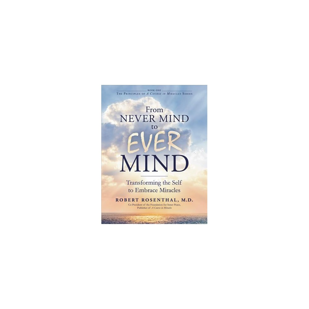 From Never Mind to Ever Mind : Transforming the Self to Embrace Miracles (Hardcover) (Robert Rosenthal)