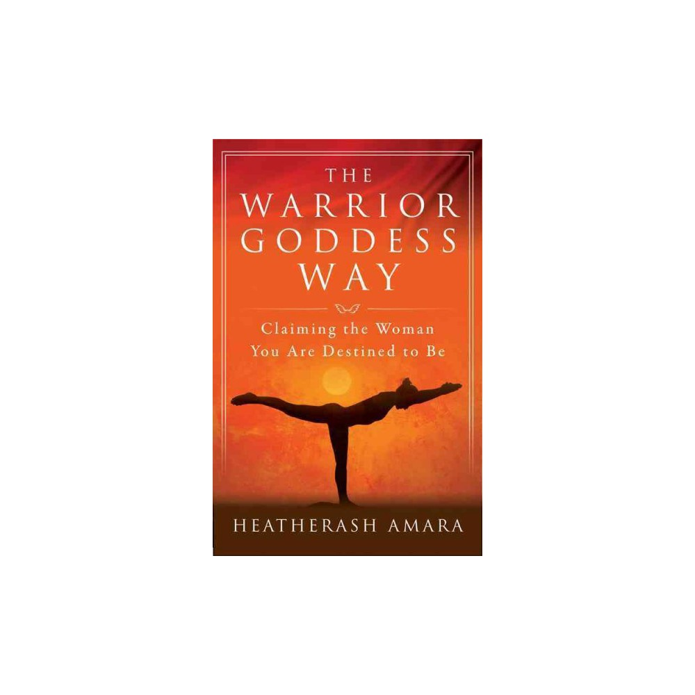 Warrior Goddess Way : Claiming the Woman You Are Destined to Be (Paperback) (Heatherash Amara)
