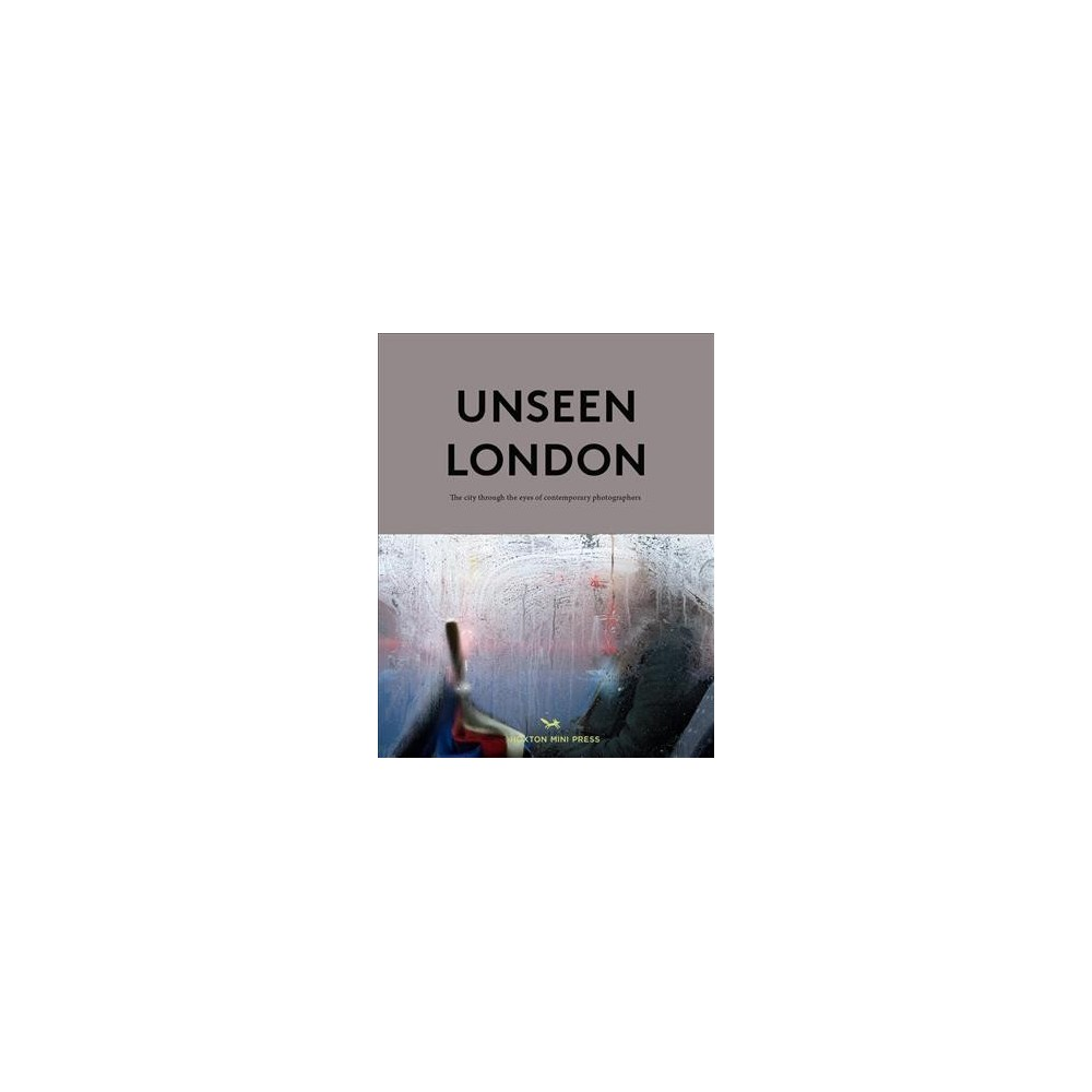 Unseen London : The City Through the Eyes of Contemporary Photographers - (Hardcover)