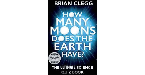 How Many Moons Does the Earth Have? : The Ultimate Science Quiz Book (Paperback) (Brian Clegg) - image 1 of 1