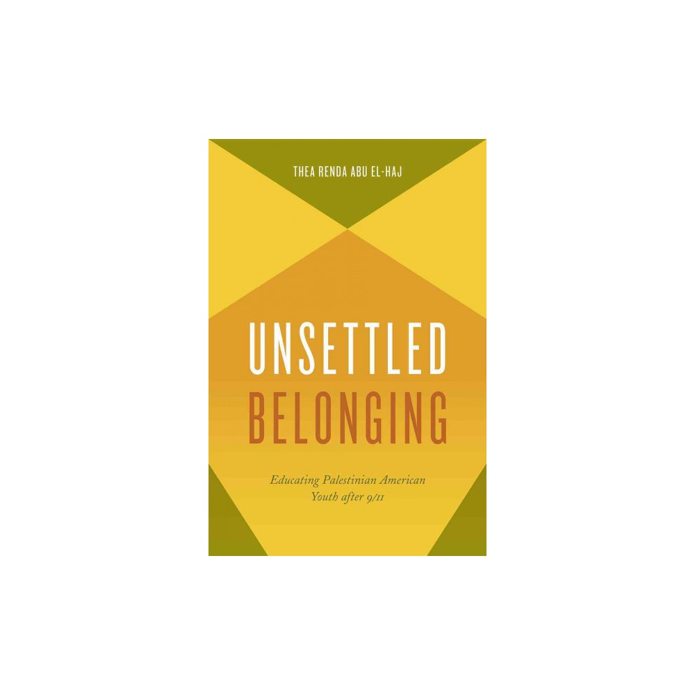Unsettled Belonging : Educating Palestinian American Youth after 9/11 (Paperback) (Thea Renda Abu
