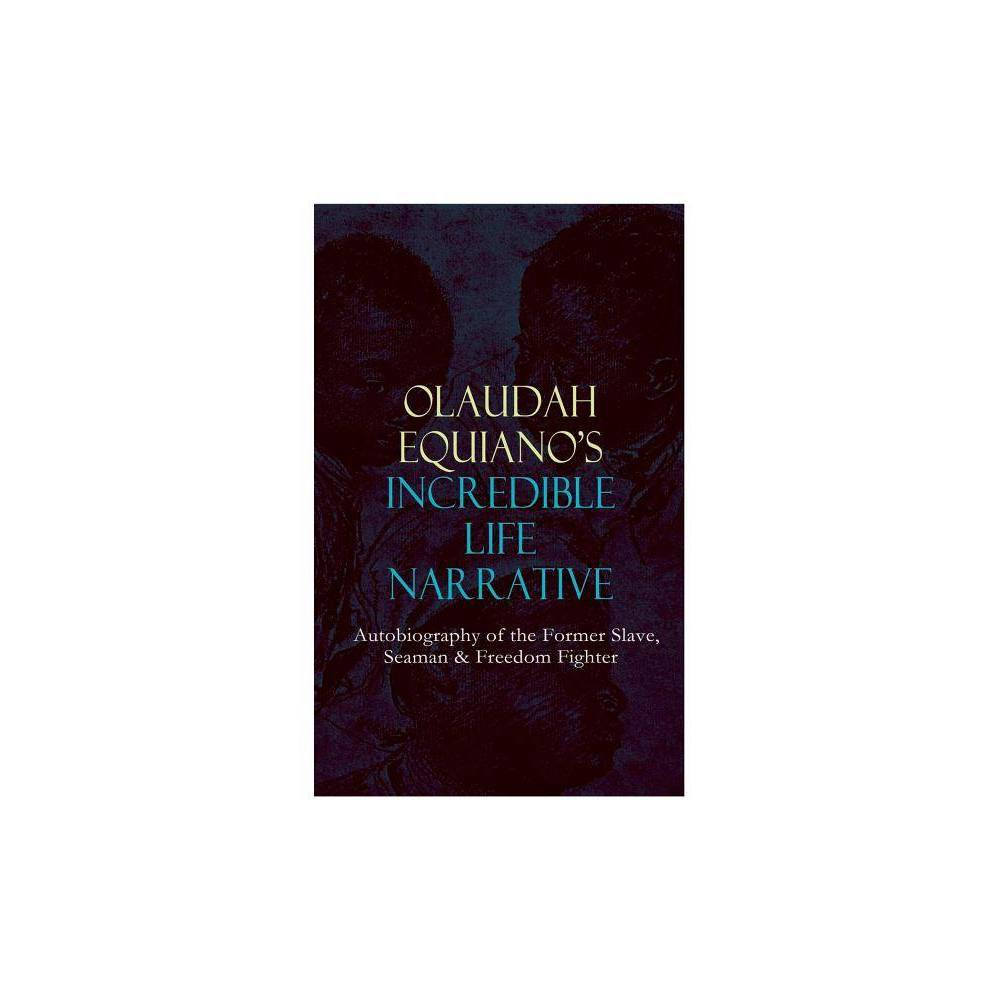 Olaudah Equiano S Incredible Life Narrative Autobiography Of The Former Slave Seaman Freedom Fighter By Olaudah Equiano Paperback