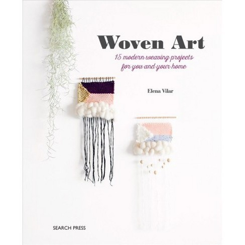 Woven Art 15 Modern Weaving Projects For You And Your Home By
