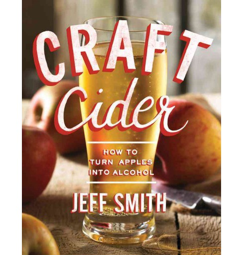 Craft Cider : How to Turn Apples into Alcohol (Paperback) (Jeff Smith) - image 1 of 1