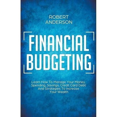 Financial Budgeting Learn How To Manage Your Money, Spending, Savings, Credit Card Debt And Strategies To Increase Your Wealth - by  Robert Anderson