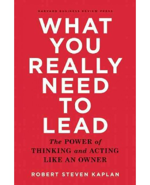What You Really Need to Lead : The Power of Thinking and Acting Like an Owner (Hardcover) (Robert Steven - image 1 of 1