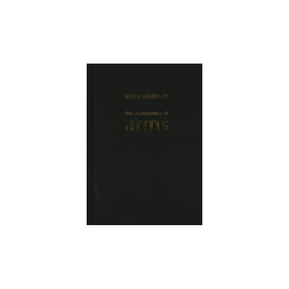 Economics of Arms - (The Economics of Big Business) by Keith Hartley (Hardcover)