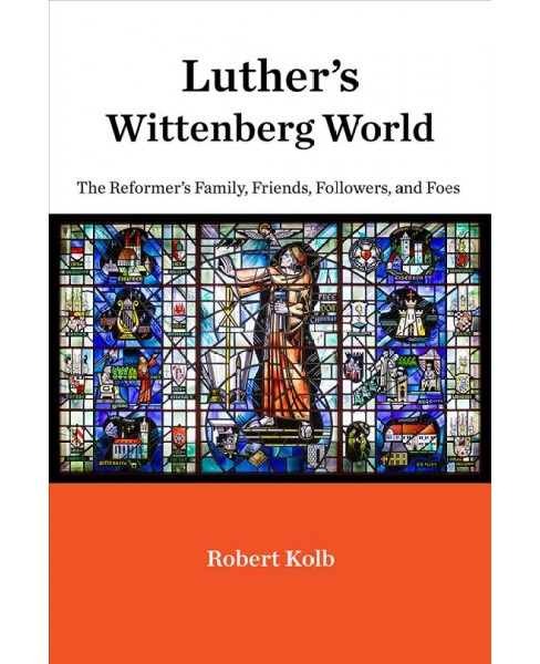 Luther's Wittenberg World : The Reformer's Family, Friends, Followers, and Foes -  (Hardcover) - image 1 of 1