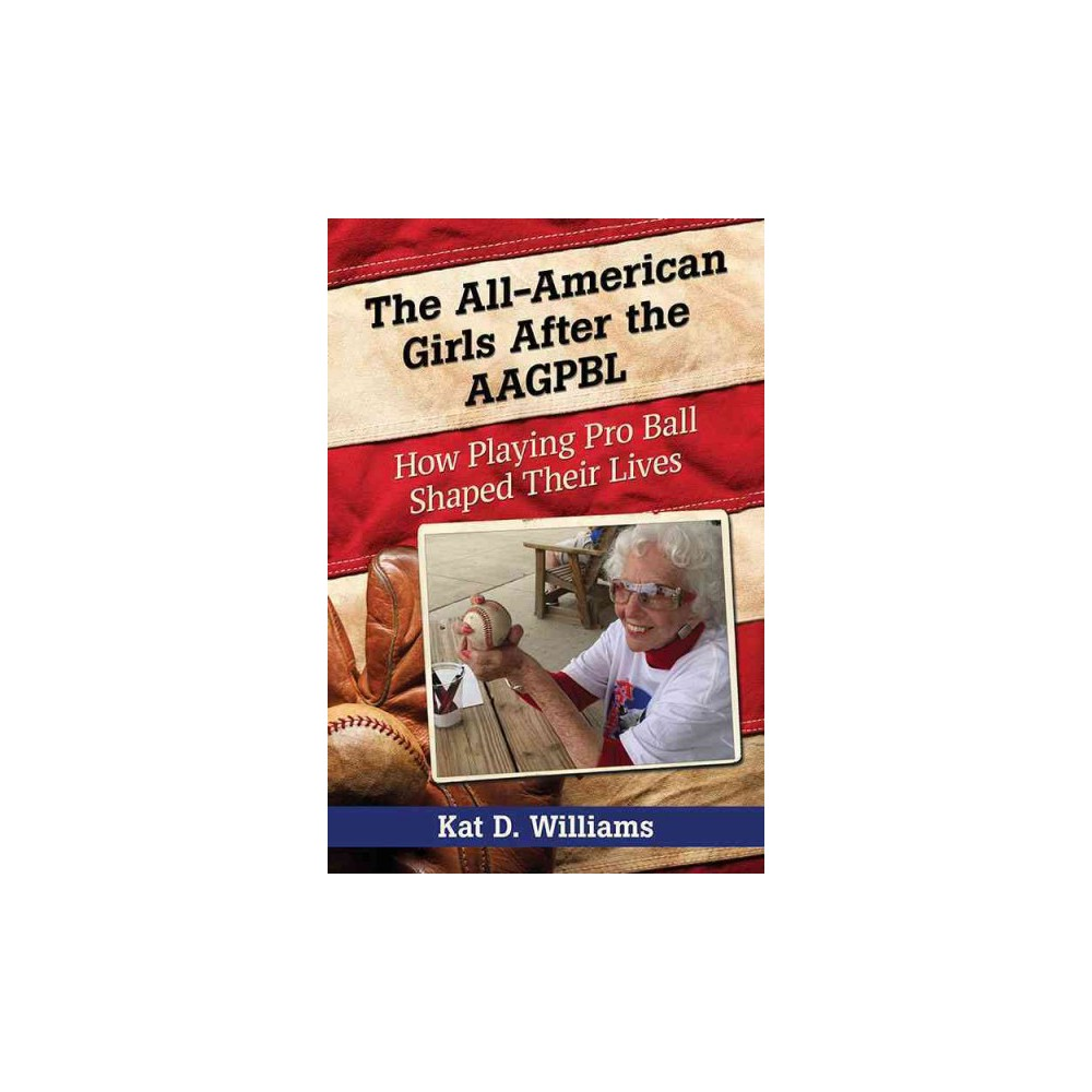 All-American Girls After the Aagpbl : How Playing Pro Ball Shaped Their Lives (Paperback) (Kat D.