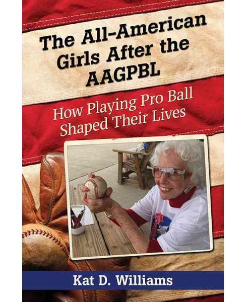 All-American Girls After the AAGPBL : How Playing Pro Ball Shaped Their Lives (Paperback) (Kat D. - image 1 of 1