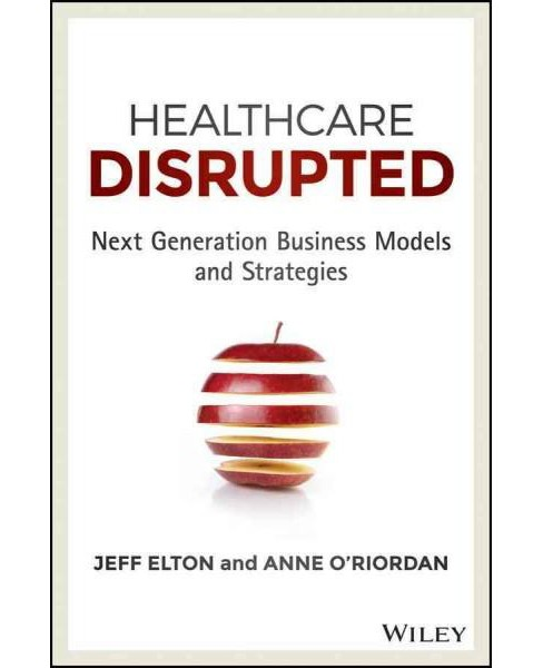 Healthcare Disrupted : Next Generation Business Models and Strategies (Hardcover) (Jeff Elton & Anne - image 1 of 1