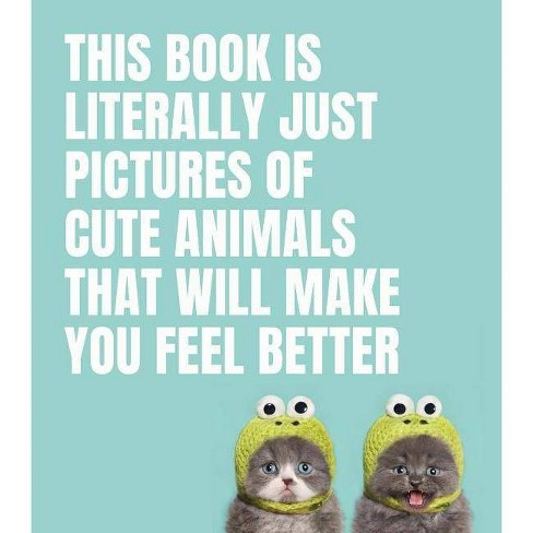 This Book Is Literally Just Pictures of Cute Animals That Will Make You Feel Better - (Hardcover) - image 1 of 1