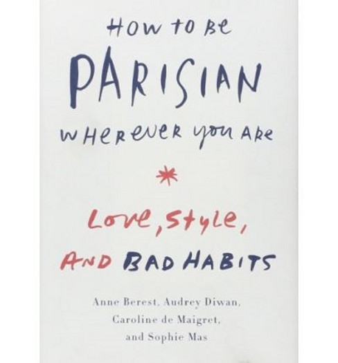 How to Be Parisian Wherever You Are : Love, Style, and Bad Habits (Hardcover) (Anne Berest & Audrey - image 1 of 1