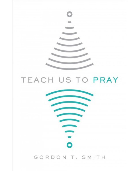 Teach Us to Pray -  by Gordon T. Smith (Paperback) - image 1 of 1