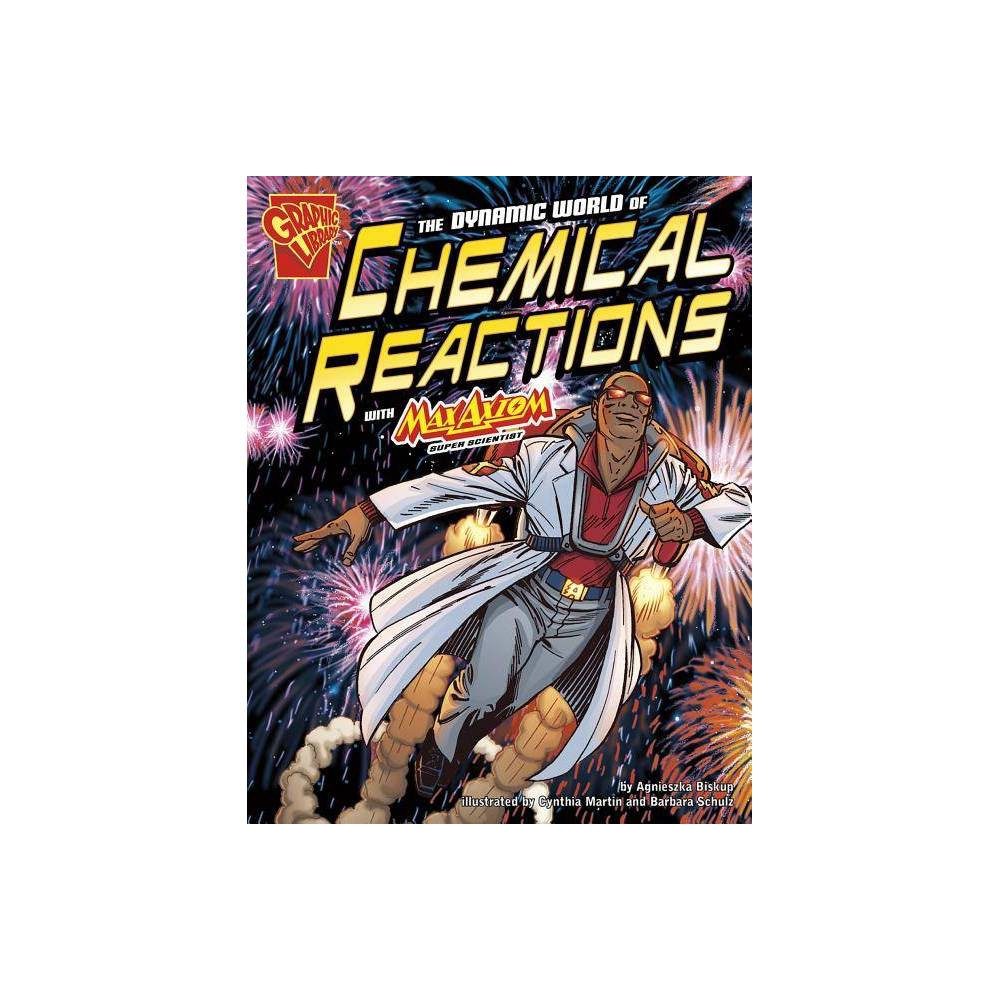 The Dynamic World of Chemical Reactions with Max Axiom, Super Scientist - (Graphic Library: Graphic Science) by Agnieszka Biskup (Paperback)