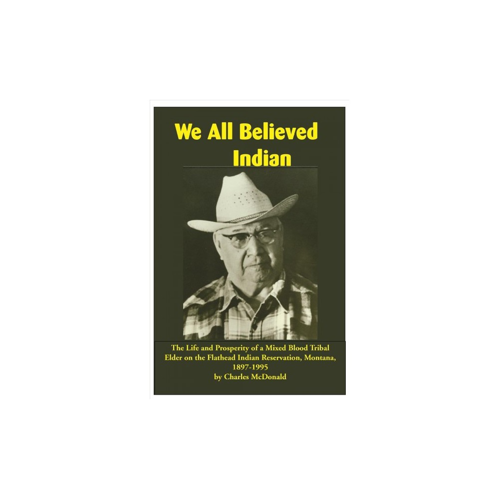 We All Believed Indian : The Life and Prosperity of a Mixed Blood Tribal Elder on the Flathead Indian