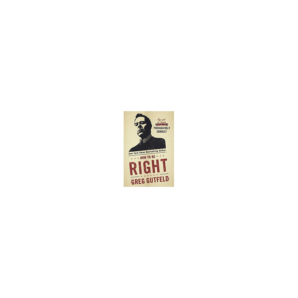 How to Be Right : The Art of Being Persuasively Correct (Hardcover) (Greg Gutfeld)
