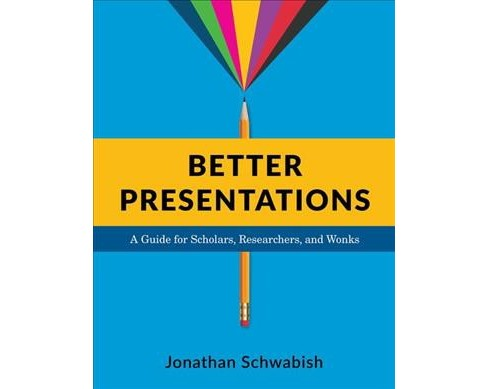 Better Presentations : A Guide for Scholars, Researchers, and Wonks (Paperback) (Jonathan Schwabish) - image 1 of 1