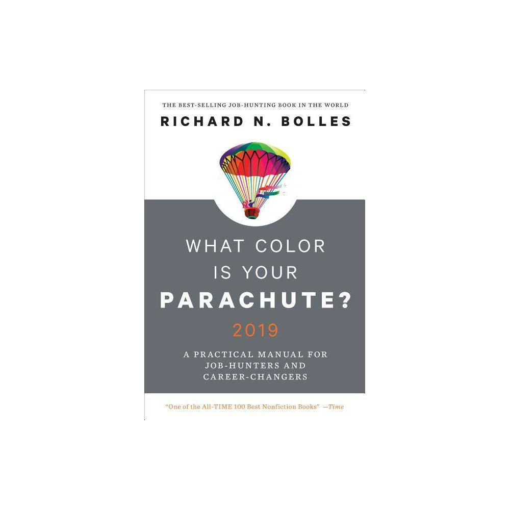 What Color Is Your Parachute? 2019 - by Richard N Bolles (Hardcover) Praise for What Color Is Your Parachute?  One of the first job-hunting books on the market. It is still arguably the best. And it is indisputably the most popular.  --Fast Company  Ideally, everyone should read What Color Is Your Parachute? in the tenth grade and again every year thereafter.  --Fortune  What Color Is Your Parachute? is about job-hunting and career changing, but it's also about figuring out who you are as a person and what you want out of life.  --Time  Parachute is still a top seller and it remains the go-to guide for everyone from midlife-crisis boomers looking to change their careers to college students looking to start one.  --New York Post  It's basically the bible of career advice.  --US Department of Labor  Mr. Bolles continues to enrich and update it, expanding on concepts both universal and technical.  --New York Times