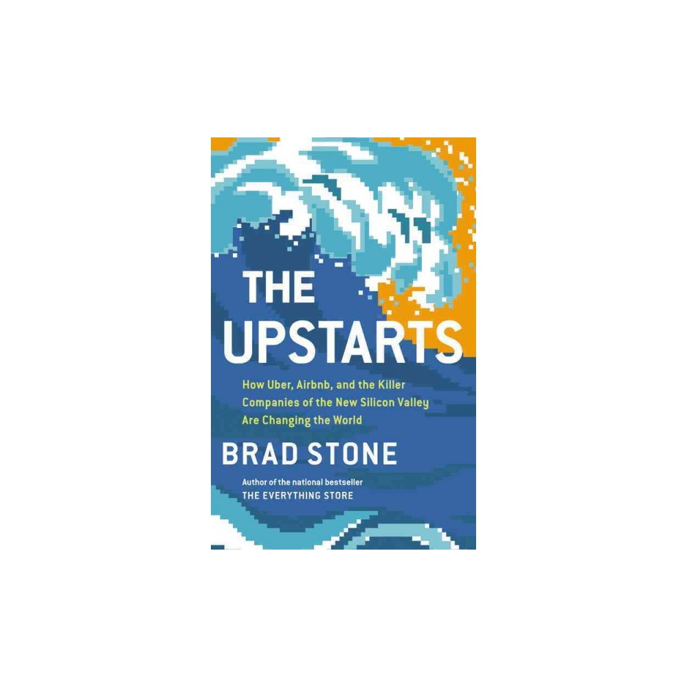 Upstarts : How Uber, Airbnb, and the Killer Companies of the New Silicon Valley Are Changing the World