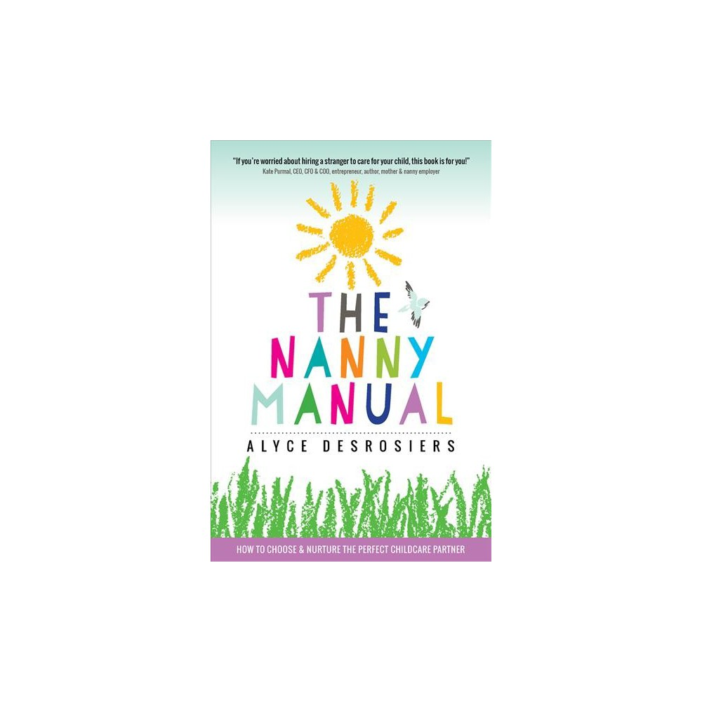 Nanny Manual : How to Choose and Nurture the Perfect Childcare Partner for Your Family - (Paperback)