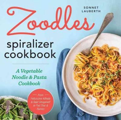 Zoodles! Spiralizer Cookbook : A Vegetable Noodle and Pasta Cookbook (Paperback)(Sonnet Lauberth)