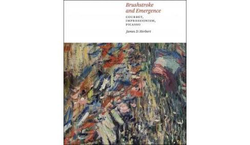 Brushstroke and Emergence : Courbet, Impressionism, Picasso (Hardcover) (James D. Herbert) - image 1 of 1