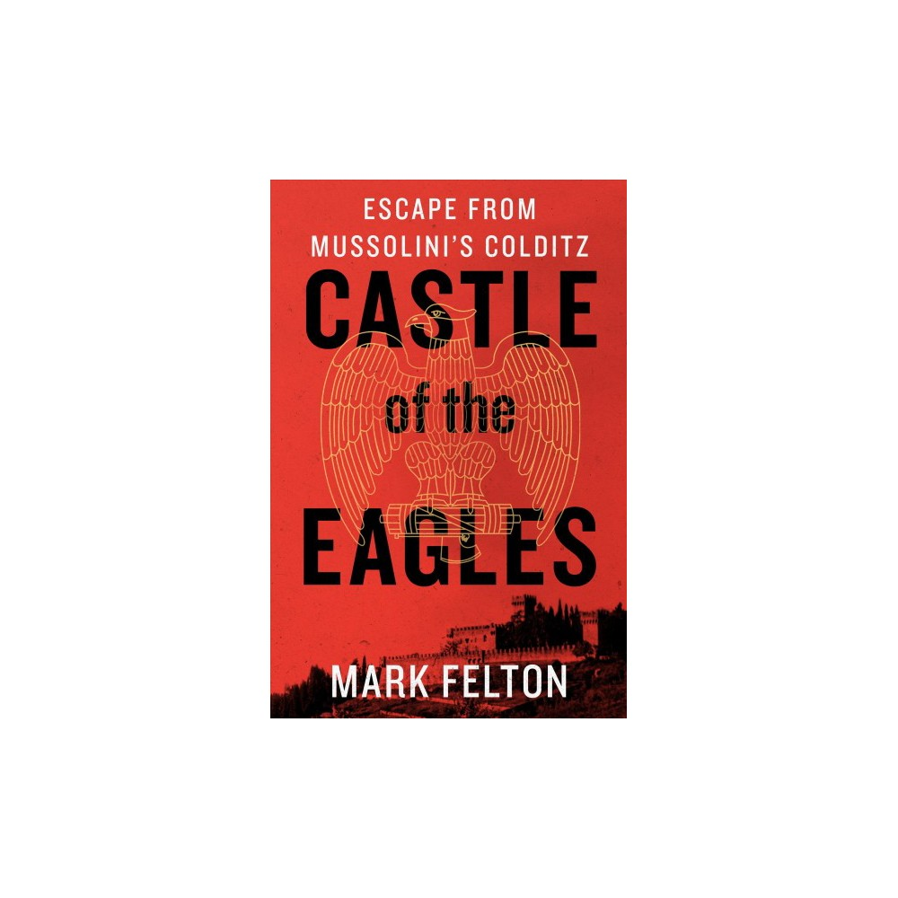 Castle of the Eagles : Escape from Mussolini's Colditz - by Mark Felton (Hardcover)